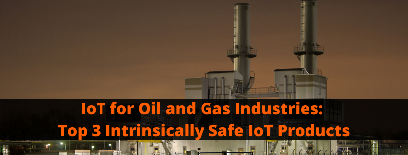 IoT for Oil and Gas Industries_ Top 3 Intrinsically Safe IoT Products
